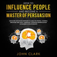How to influence people and become a master of persuasion - John Clark