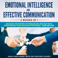 Emotional Intelligence and Effective Communication, 2 Books in 1: Unleash the Power of Persuasion and NLP with these secret Mind Hacking Strategies - Self Discovery Academy, Daniel Parks, Barret Trevis