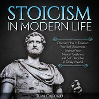 Stoicism In Modern Life: Discover How to Develop Your Self-Awareness, Improve Your Mental Toughness and Self-Discipline in Today's World (Beginner's Guide) - Tom Oxford