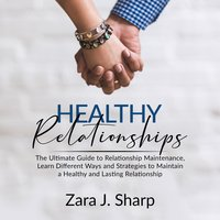 Healthy Relationships: The Ultimate Guide to Relationship Maintenance - Zara J. Sharp