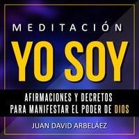 Meditación Yo Soy - Afirmaciones y Decretos para Manifestar el Poder de Dios: - Juan David Arbelaez