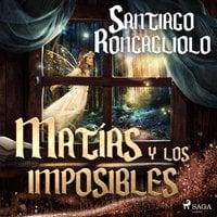 Matías y los imposibles - Santiago Roncagliolo