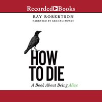 How to Die: A Book about Being Alive - Ray Robertson