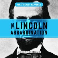 What Really Happened: The Lincoln Assassination - Robert J. Hutchinson