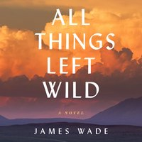 All Things Left Wild: A Novel - James Wade