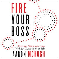 Fire Your Boss: Discover Work You Love Without Quitting Your Job - Aaron McHugh