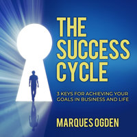 The Success Cycle: 3 Keys for Achieving Your Goals in Business and Life - Marques Ogden