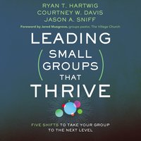 Leading Small Groups That Thrive: Five Shifts to Take Your Group to the Next Level - Ryan T. Hartwig, Jason A. Sniff, Courtney W. Davis