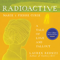 Radioactive: Marie & Pierre Curie: A Tale of Love and Fallout - Lauren Redniss