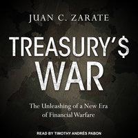 Treasury's War: The Unleashing of a New Era of Financial Warfare - Juan Zarate