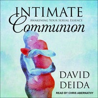 Intimate Communion: Awakening Your Sexual Essence - David Deida