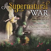 A Supernatural War: Magic, Divination, and Faith during the First World War - Owen Davies
