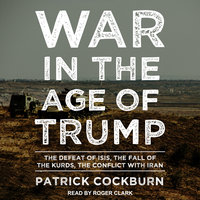 War in the Age of Trump: The Defeat of ISIS, the Fall of the Kurds, the Conflict with Iran - Patrick Cockburn