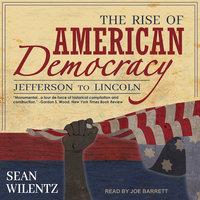 The Rise of American Democracy: Jefferson to Lincoln - Sean Wilentz