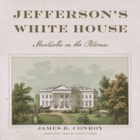 Jefferson's White House: Monticello on the Potomac - James B. Conroy