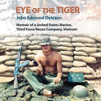 Eye of the Tiger: Memoir of a United States Marine, Third Force Recon Company, Vietnam - John Edmund Delezen