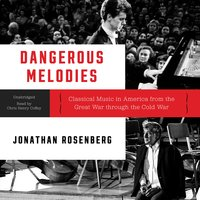Dangerous Melodies: Classical Music in America from the Great War through the Cold War - Jonathan Rosenberg