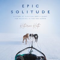 Epic Solitude: A Story of Survival and a Quest for Meaning in the Far North - Katherine Keith