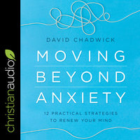 Moving Beyond Anxiety: 12 Practical Strategies to Renew Your Mind - David Chadwick
