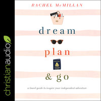 Dream, Plan, and Go: A Travel Guide to Inspire Your Independent Adventure - Rachel McMillan