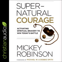 Supernatural Courage: Activating Spiritual Bravery To Win Today's Battle - Mickey Robinson
