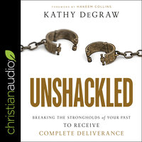 Unshackled: Breaking the Strongholds of Your Past to Receive Complete Deliverance - Kathy DeGraw