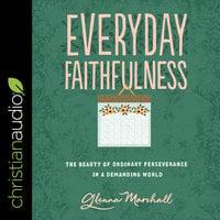 Everyday Faithfulness: The Beauty of Ordinary Perseverance In A Demanding World - Glenna Marshall