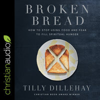 Broken Bread: How to Stop Using Food and Fear to Fill Spiritual Hunger - Tilly Dillehay