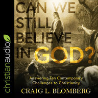 Can We Still Believe in God? – Answering Ten Contemporary Challenges to Christianity - Craig L. Blomberg