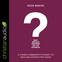 Why Would Anyone Go to Church? – A Young Community's Quest to Reclaim Church for Good - Kevin Makins