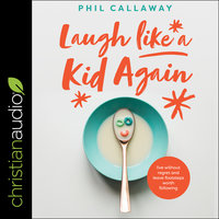 Laugh Like a Kid Again: Live Without Regret and Leave Footsteps Worth Following - Phil Callaway