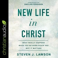 New Life In Christ: What Really Happens When You're Born Again and Why It Matters - Steven J. Lawson