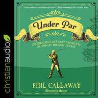 Under Par: Celebrating Life's Great Moments On and Off the Golf Course - Phil Callaway