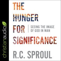 The Hunger for Significance: Seeing the Image of God in Man - R. C. Sproul