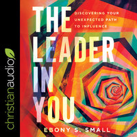 The Leader in You: Discovering Your Unexpected Path to Influence - Ebony S Small