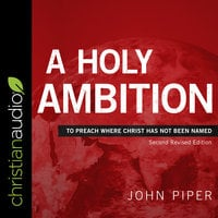 A Holy Ambition: To Preach Where Christ Has Not Been Named (Second Revised Edition) - John Piper