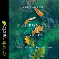 A Chronicle of Grief: Finding Life After Traumatic Loss - Mel Lawrenz