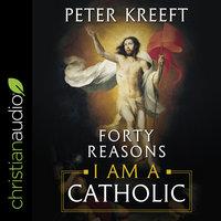 Forty Reasons I Am a Catholic - Peter Kreeft
