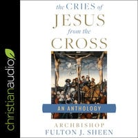 The Cries of Jesus from the Cross: A Fulton Sheen Anthology - Fulton J. Sheen