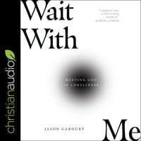 Wait with Me: Meeting God in Loneliness - Jason Gaboury