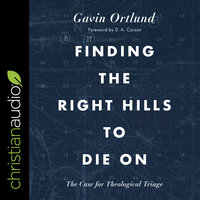 Finding the Right Hills to Die On: The Case for Theological Triage - Gavin Ortlund
