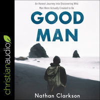 Good Man: An Honest Journey into Discovering Who Men Were Actually Created to Be - Nathan Clarkson