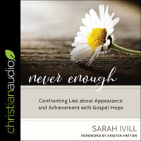 Never Enough: Confronting Lies About Appearance and Achievement with Gospel Hope - Sarah Ivill