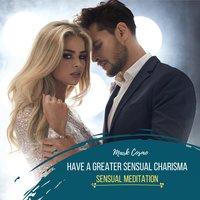 Have a Greater Sensual Charisma: Sensual Meditation - Mark Cosmo