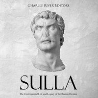Sulla: The Controversial Life and Legacy of the Roman Dictator - Charles River Editors