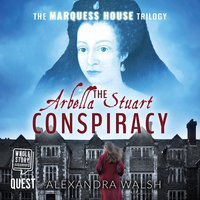 The Arbella Stuart Conspiracy: The Marquess House Trilogy Book 3 - Alexandra Walsh