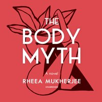 The Body Myth: A Novel - Rheea Mukherjee