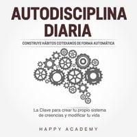 Autodisciplina Diaria: Construye hábitos cotidianos de forma automática. La clave para crear tu propio sistema de creencias y modificar tu vida - Happy Academy
