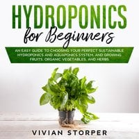 Hydroponics for Beginners: An Easy Guide to Choosing Your Perfect Sustainable Hydroponics and Aquaponics System, and Growing Fruits, Organic Vegetables, and Herbs - Vivian Storper