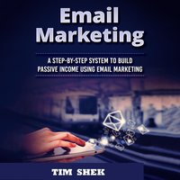 Email Marketing: A Step-by-Step System to Build Passive Income Using Email Marketing - Tim Shek